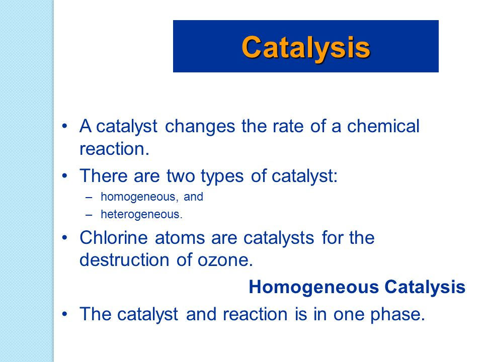 Catalysis A catalyst changes the rate of a chemical reaction.