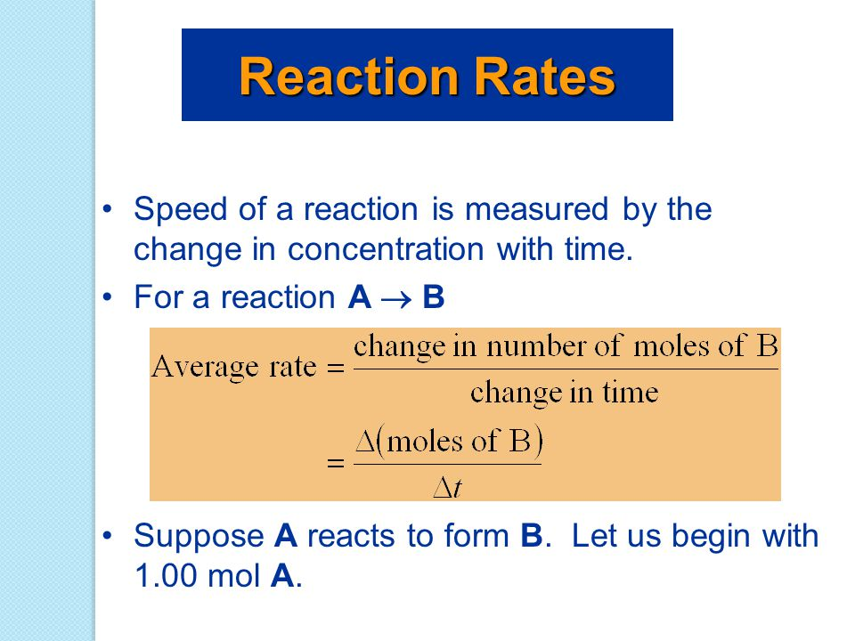 Reaction Rates Speed of a reaction is measured by the change in concentration with time. For a reaction A  B.