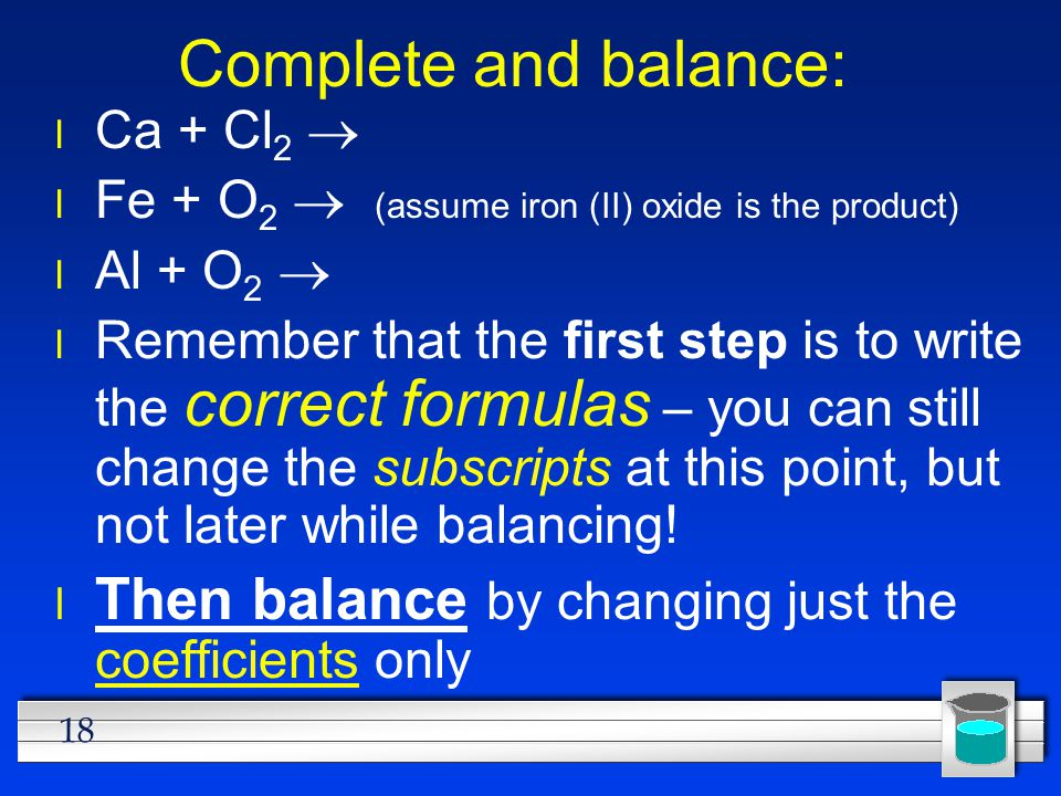 Complete and balance: Ca + Cl2 ® Fe + O2 ® (assume iron (II) oxide is the product) Al + O2 ®