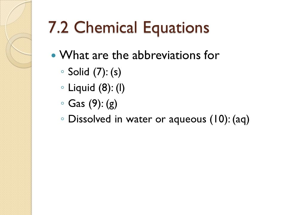 7.2 Chemical Equations What are the abbreviations for Solid (7): (s)
