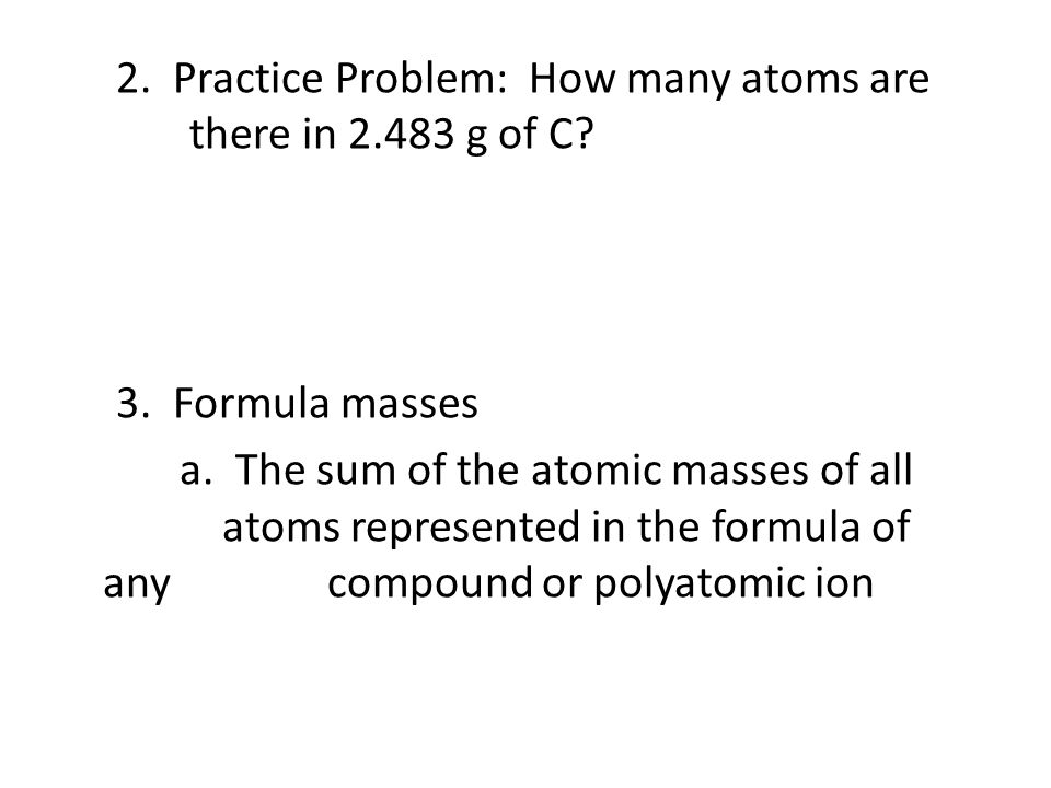 2. Practice Problem: How many atoms are there in 2. 483 g of C. 3