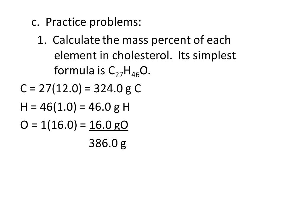 c. Practice problems: 1. Calculate the mass percent of each element in cholesterol.