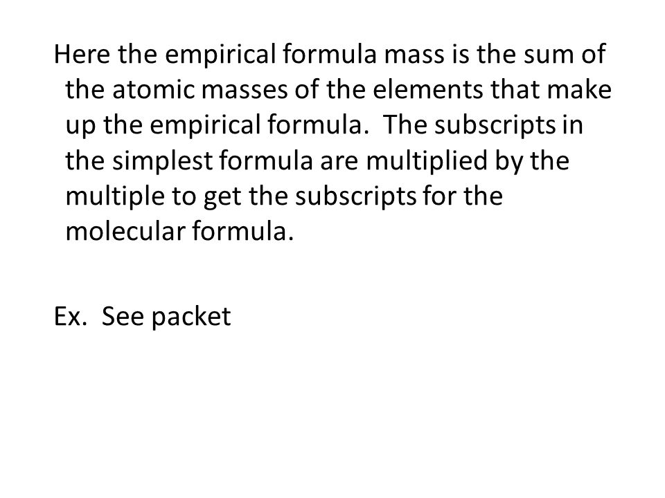 Here the empirical formula mass is the sum of the atomic masses of the elements that make up the empirical formula.