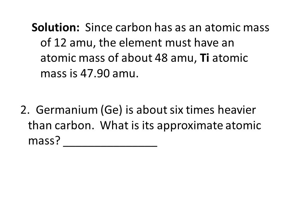 Solution: Since carbon has as an atomic mass of 12 amu, the element must have an atomic mass of about 48 amu, Ti atomic mass is 47.90 amu.