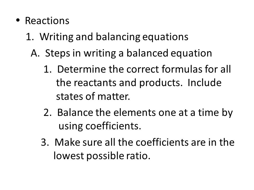 Reactions 1. Writing and balancing equations. A. Steps in writing a balanced equation.