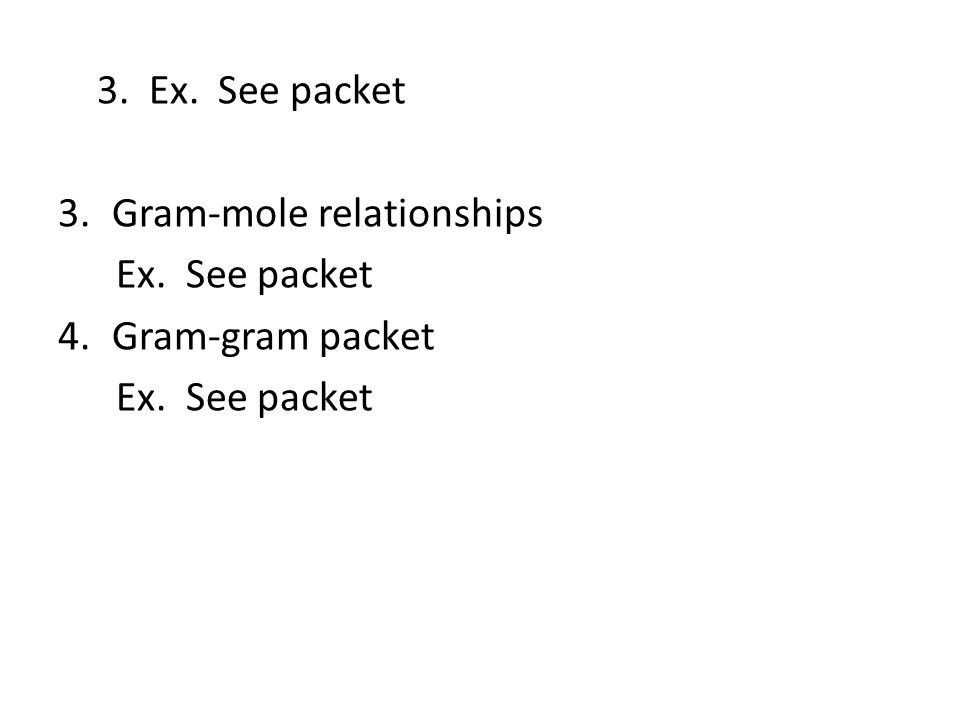 3. Ex. See packet Gram-mole relationships Ex. See packet Gram-gram packet