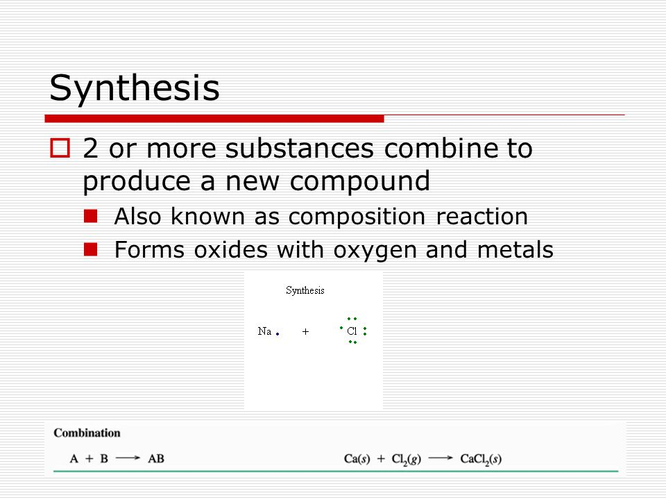 Synthesis 2 or more substances combine to produce a new compound
