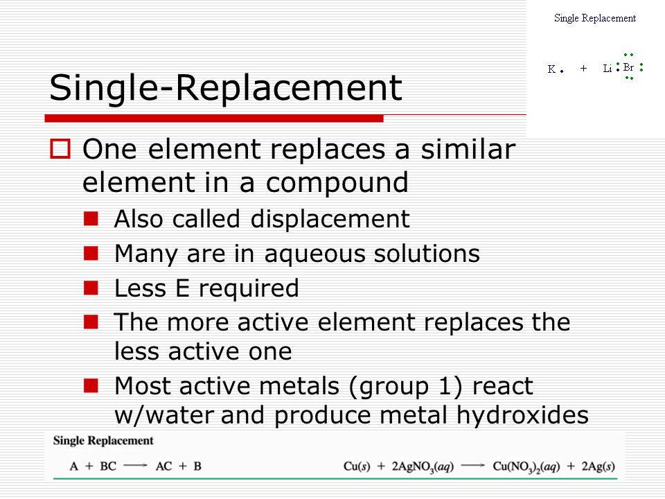 Single-Replacement One element replaces a similar element in a compound. Also called displacement.
