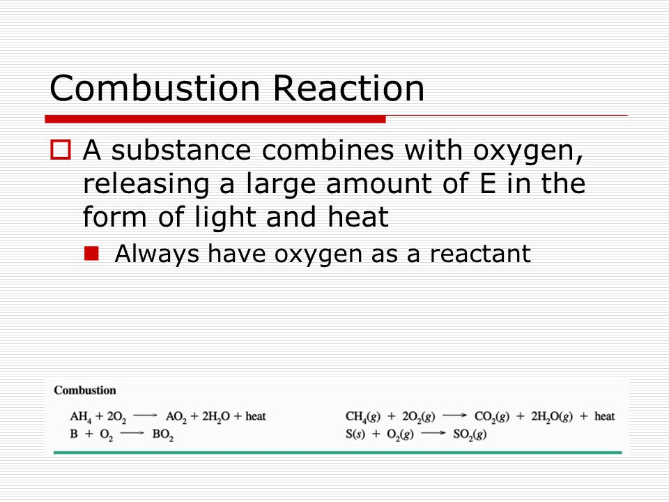Combustion Reaction A substance combines with oxygen, releasing a large amount of E in the form of light and heat.