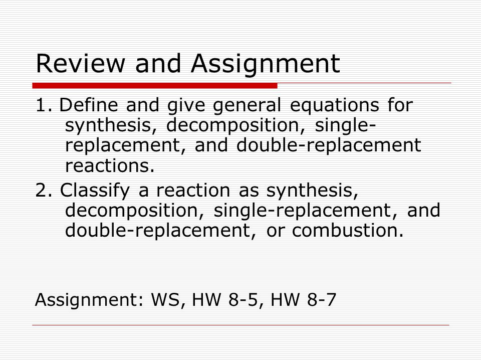 Review and Assignment 1. Define and give general equations for synthesis, decomposition, single-replacement, and double-replacement reactions.