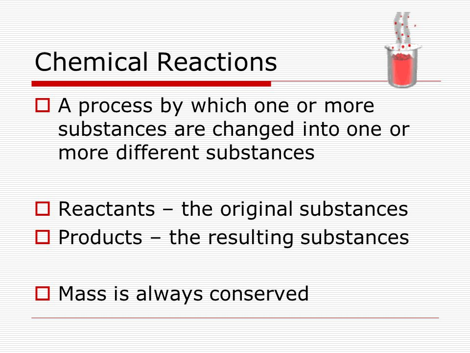 Chemical Reactions A process by which one or more substances are changed into one or more different substances.