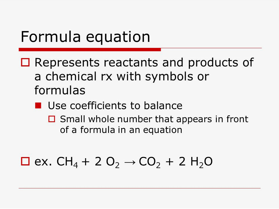 Formula equation Represents reactants and products of a chemical rx with symbols or formulas. Use coefficients to balance.