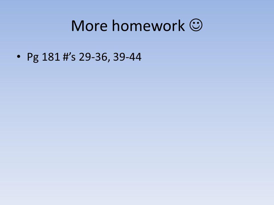 More homework  Pg 181 #'s 29-36, 39-44