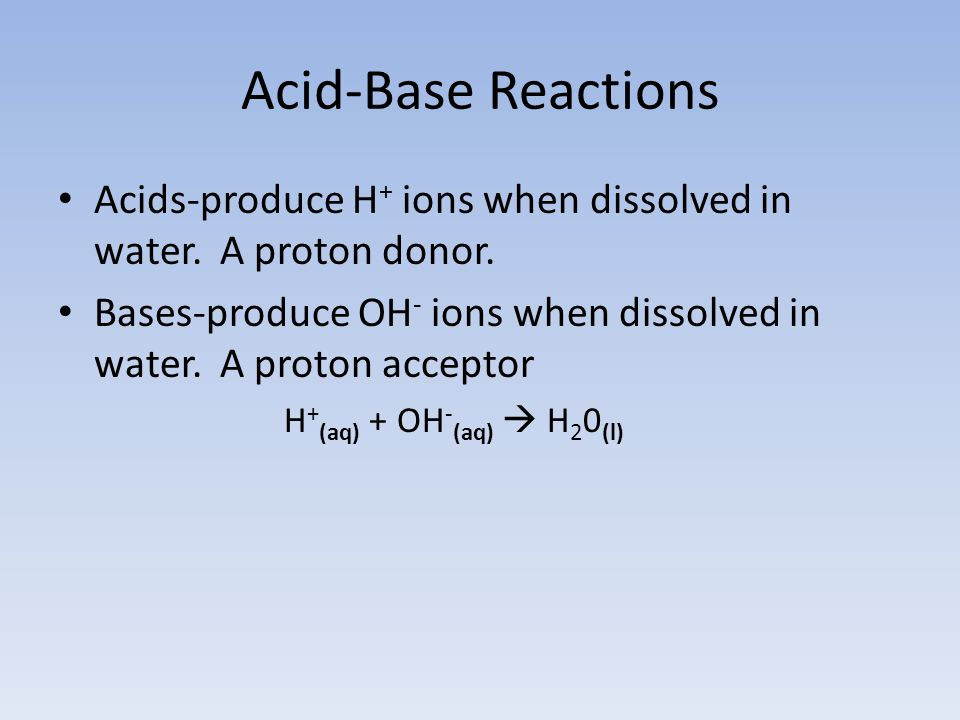 Acid-Base Reactions Acids-produce H+ ions when dissolved in water. A proton donor.