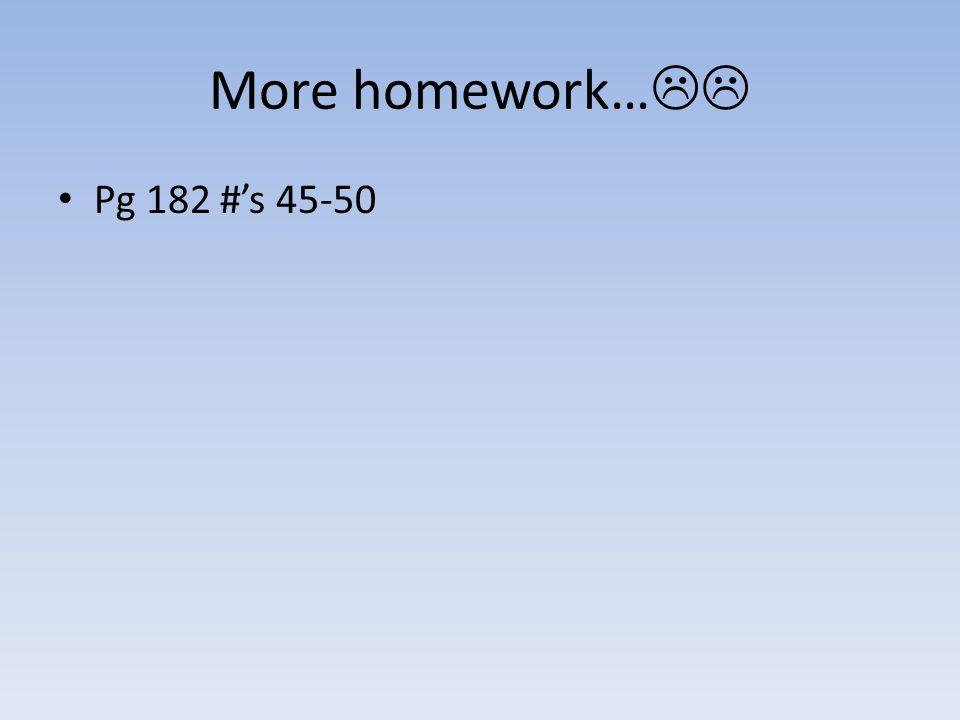 More homework… Pg 182 #'s 45-50