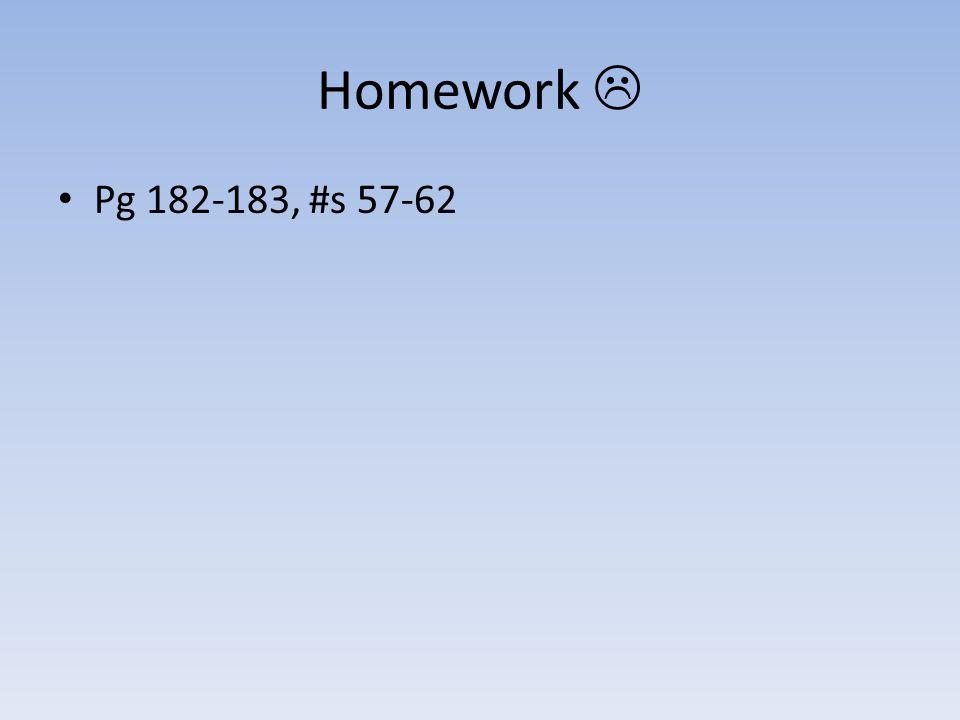 Homework  Pg 182-183, #s 57-62