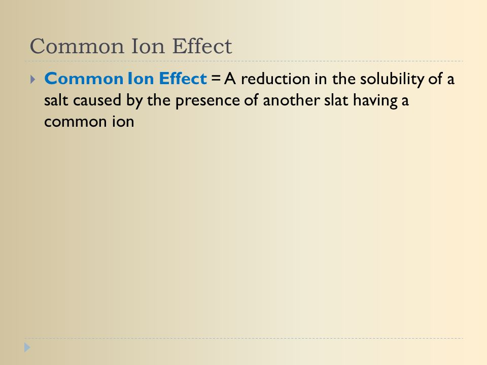 Common Ion Effect Common Ion Effect = A reduction in the solubility of a salt caused by the presence of another slat having a common ion.