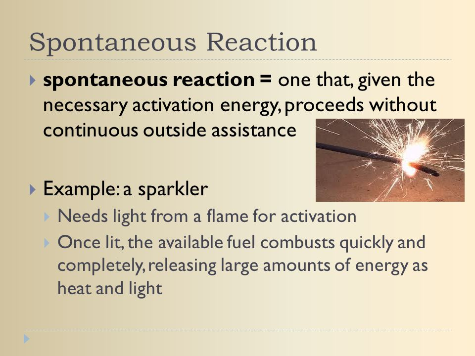 Spontaneous Reaction spontaneous reaction = one that, given the necessary activation energy, proceeds without continuous outside assistance.