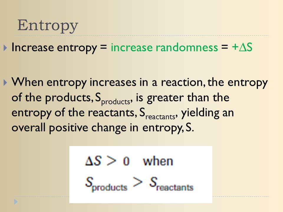 Entropy Increase entropy = increase randomness = +∆S