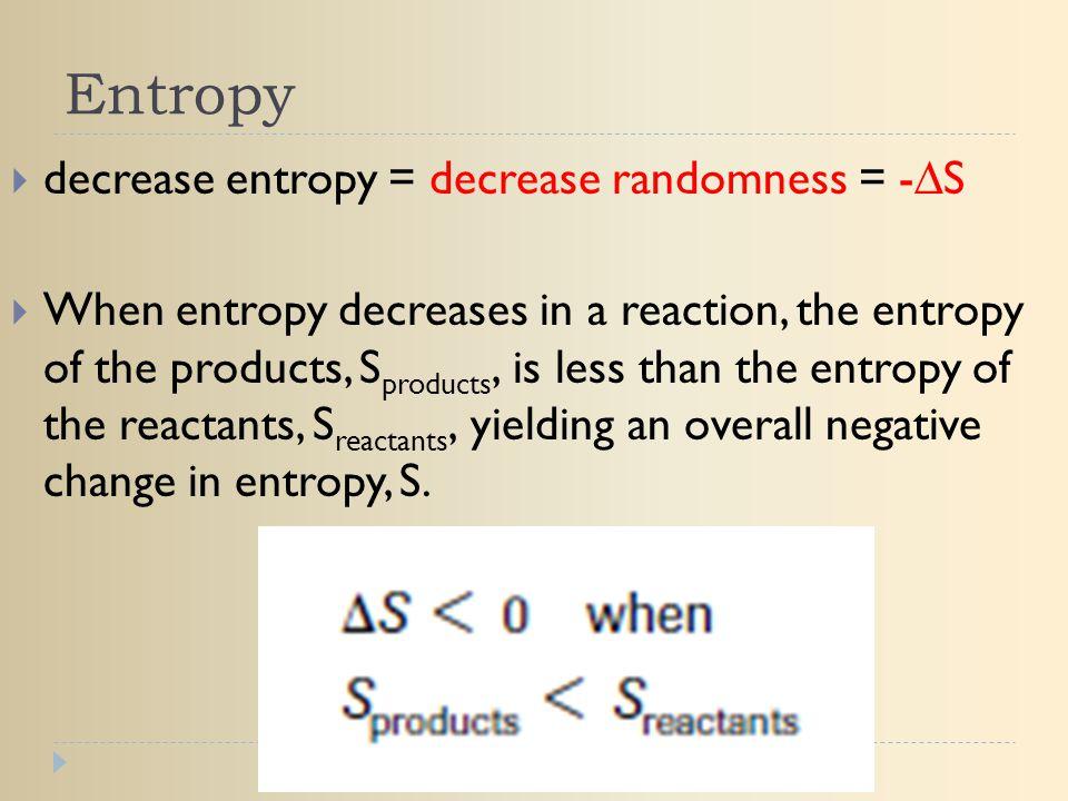 Entropy decrease entropy = decrease randomness = -∆S