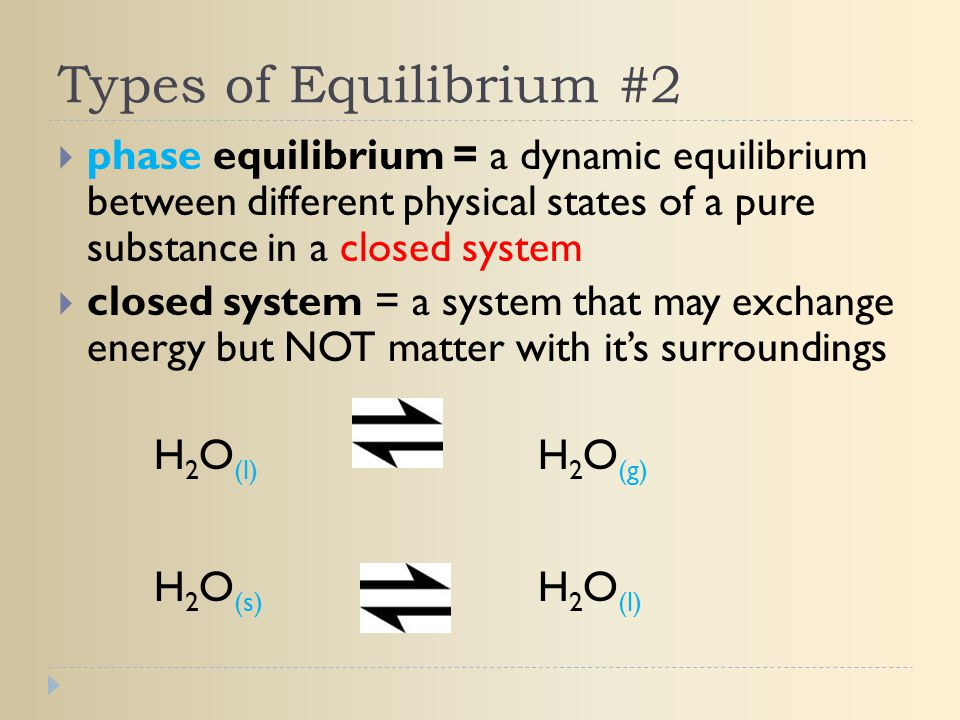 Types of Equilibrium #2 phase equilibrium = a dynamic equilibrium between different physical states of a pure substance in a closed system.