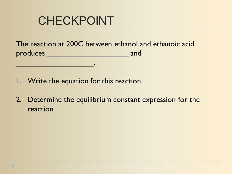 CHECKPOINT The reaction at 200C between ethanol and ethanoic acid produces ___________________ and __________________.