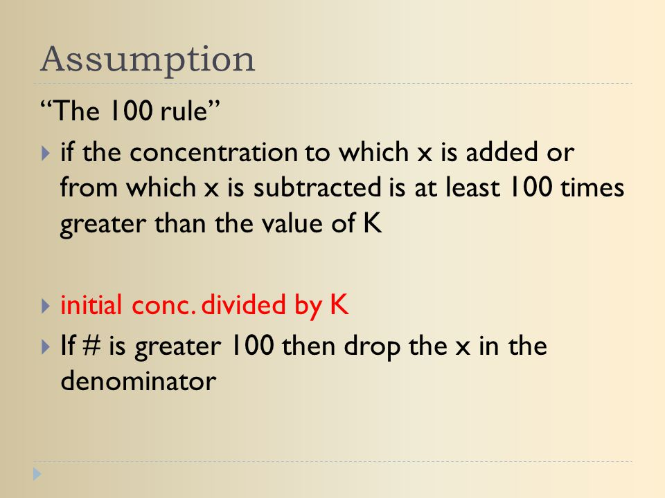 Assumption The 100 rule if the concentration to which x is added or from which x is subtracted is at least 100 times greater than the value of K.