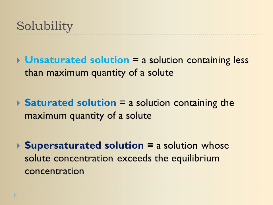 Solubility Unsaturated solution = a solution containing less than maximum quantity of a solute.
