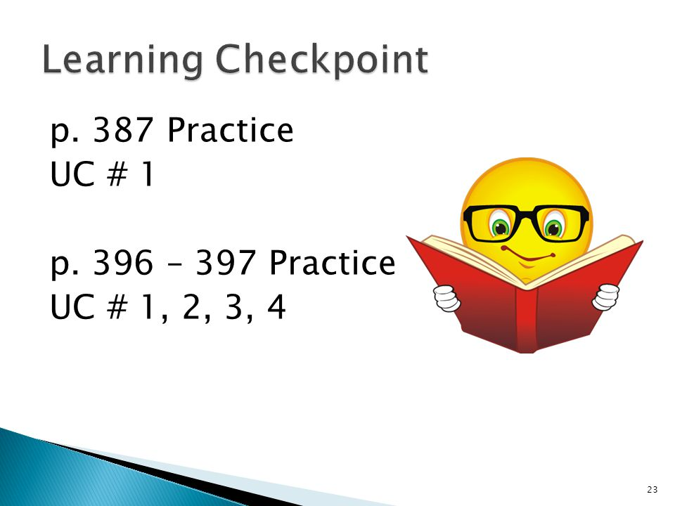 Learning Checkpoint p. 387 Practice UC # 1 p. 396 – 397 Practice UC # 1, 2, 3, 4
