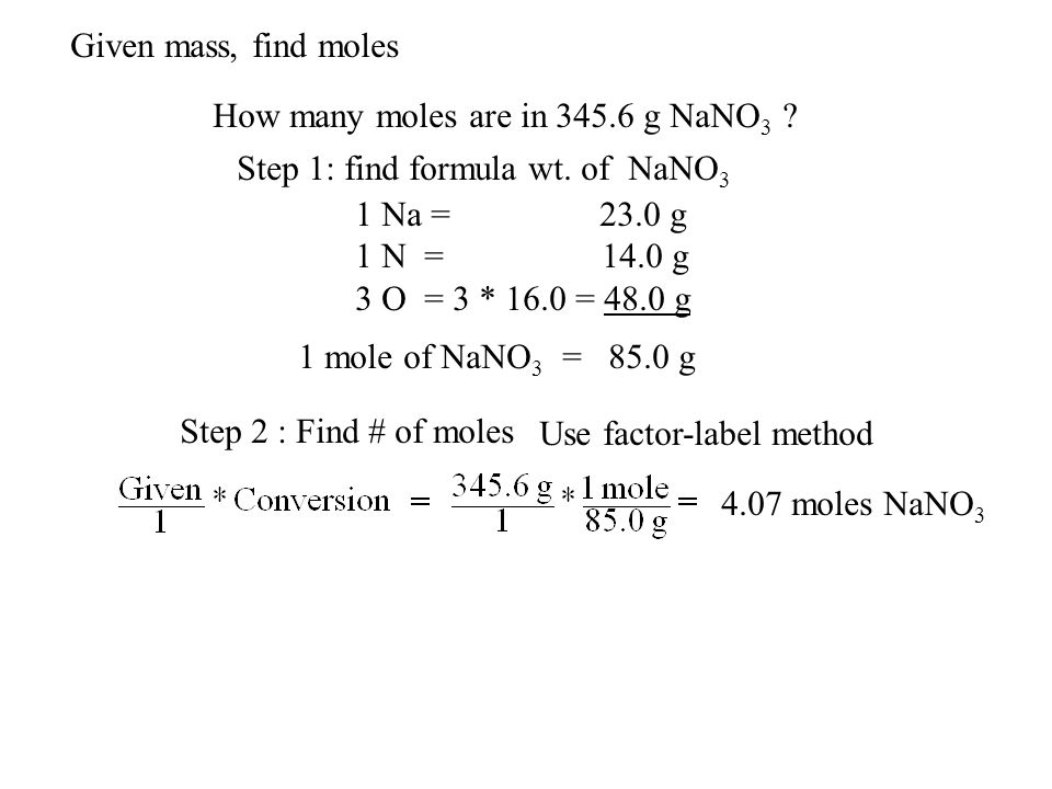 Given mass, find moles How many moles are in 345.6 g NaNO3 Step 1: find formula wt. of NaNO3. 1 Na = 23.0 g.