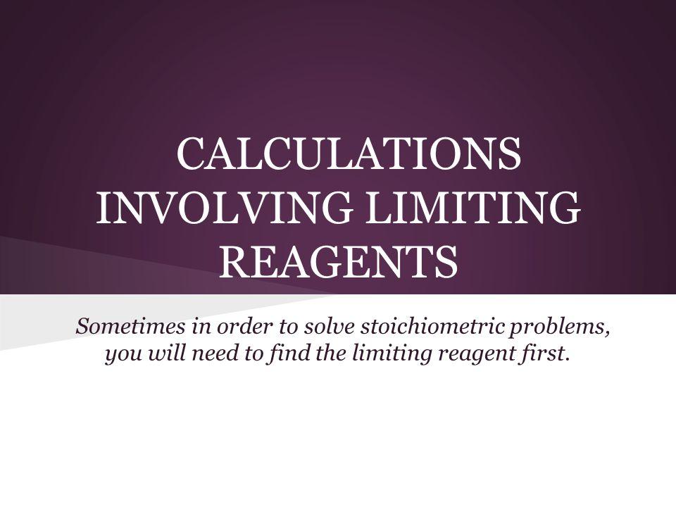 CALCULATIONS INVOLVING LIMITING REAGENTS