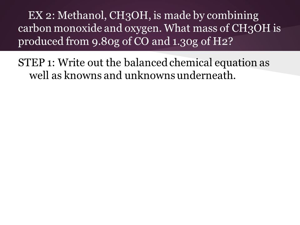 EX 2: Methanol, CH3OH, is made by combining carbon monoxide and oxygen
