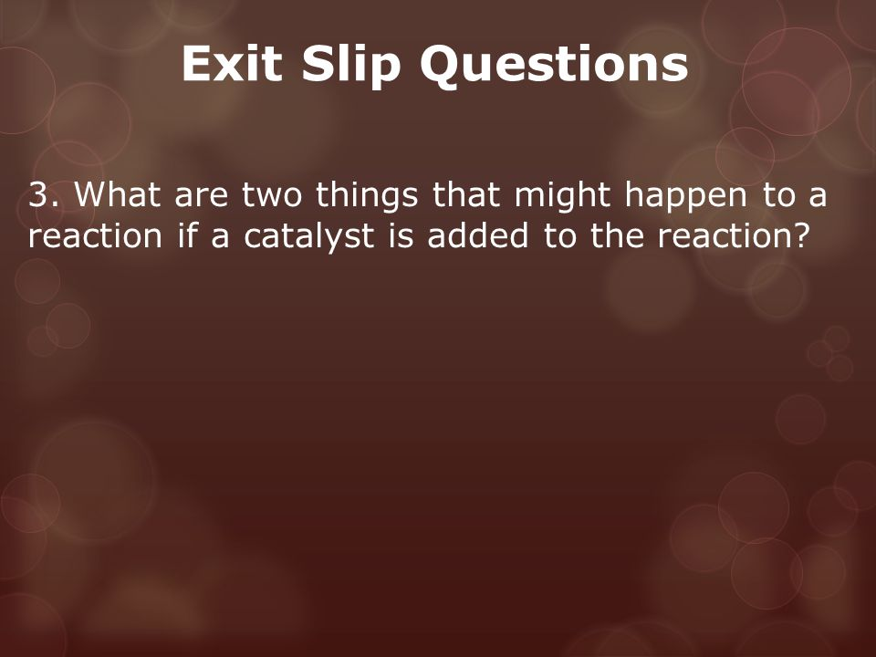 Exit Slip Questions 3. What are two things that might happen to a reaction if a catalyst is added to the reaction