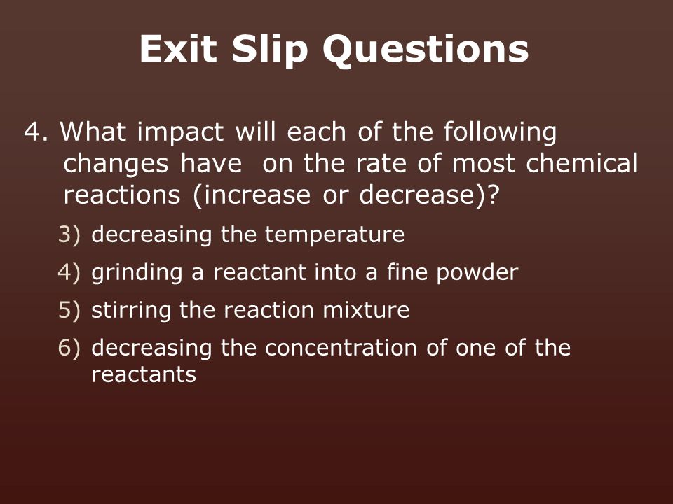 Exit Slip Questions 4. What impact will each of the following changes have on the rate of most chemical reactions (increase or decrease)