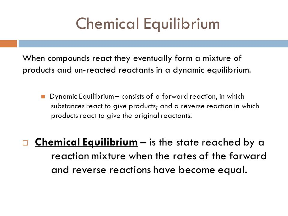 Chemical Equilibrium When compounds react they eventually form a mixture of products and un-reacted reactants in a dynamic equilibrium.