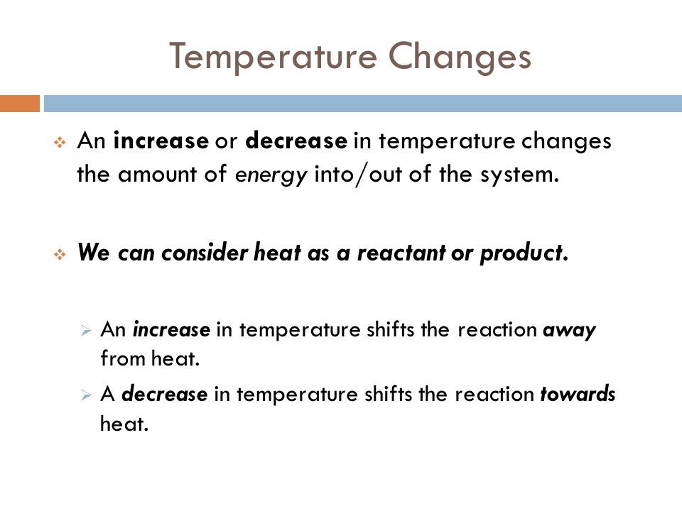 Temperature Changes An increase or decrease in temperature changes the amount of energy into/out of the system.