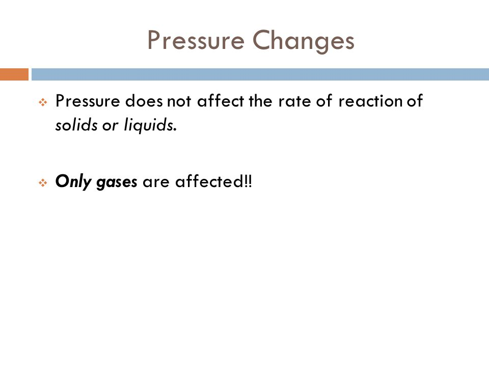 Pressure Changes Pressure does not affect the rate of reaction of solids or liquids.