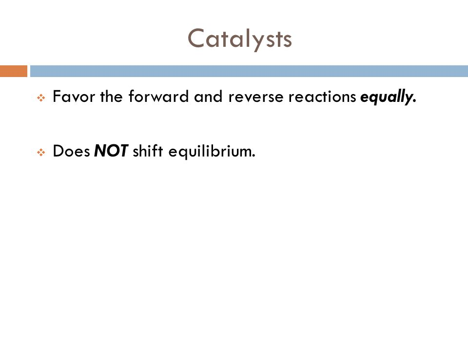 Catalysts Favor the forward and reverse reactions equally.