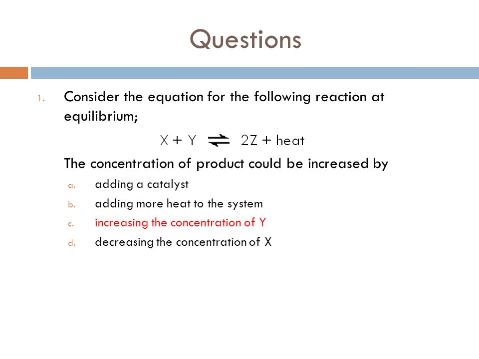Questions Consider the equation for the following reaction at equilibrium; The concentration of product could be increased by.