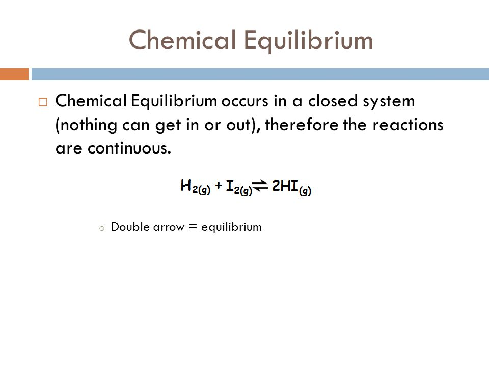 Chemical Equilibrium Chemical Equilibrium occurs in a closed system (nothing can get in or out), therefore the reactions are continuous.