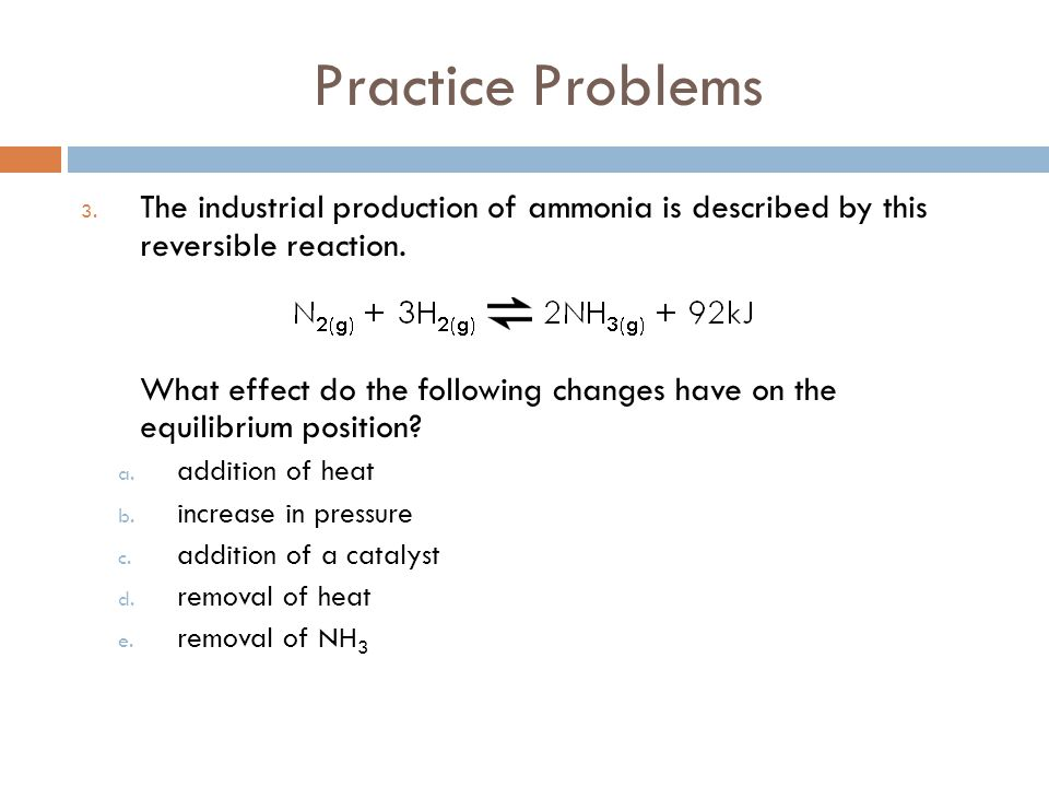 Practice Problems The industrial production of ammonia is described by this reversible reaction.
