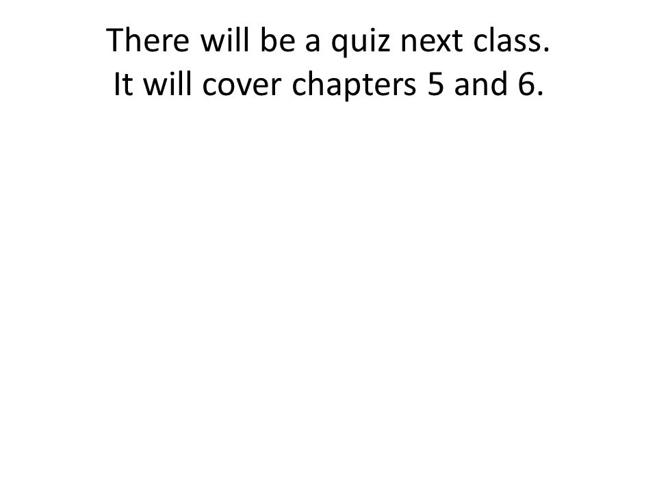 There will be a quiz next class. It will cover chapters 5 and 6.