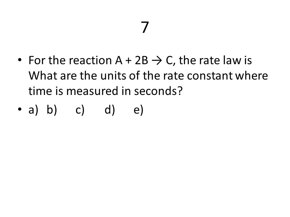 7 For the reaction A + 2B → C, the rate law is What are the units of the rate constant where time is measured in seconds