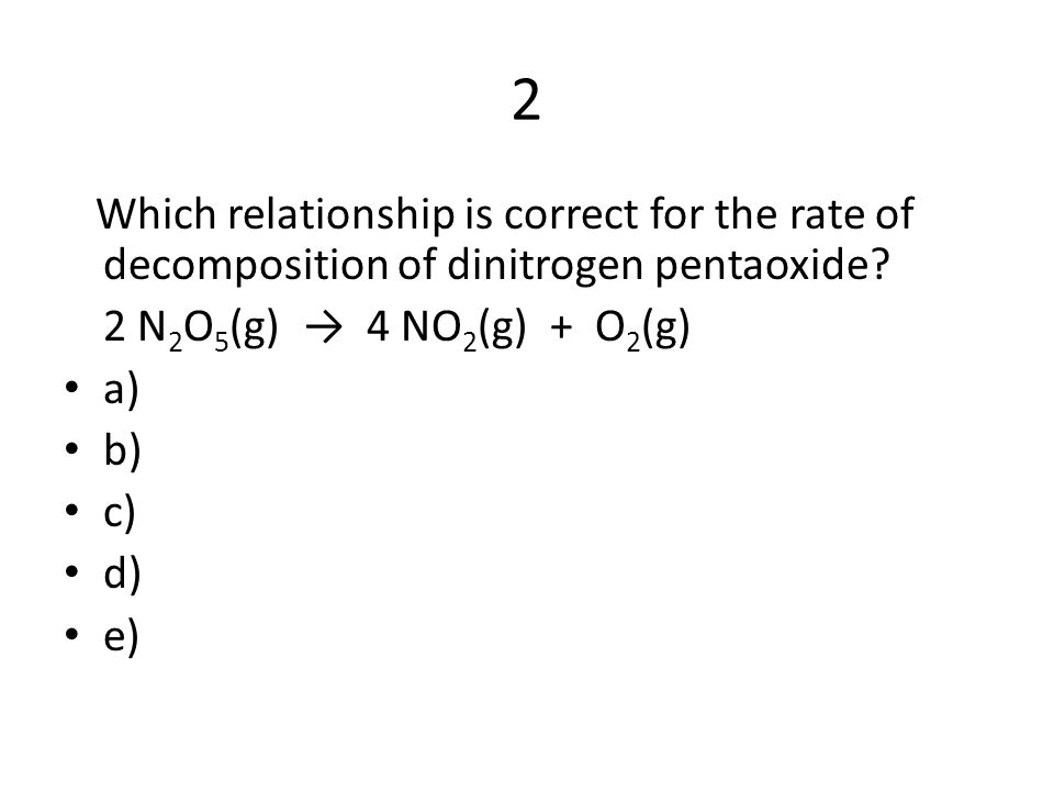 2 Which relationship is correct for the rate of decomposition of dinitrogen pentaoxide 2 N2O5(g) → 4 NO2(g) + O2(g)