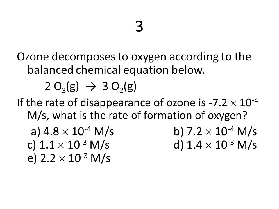 3 Ozone decomposes to oxygen according to the balanced chemical equation below. 2 O3(g) → 3 O2(g)