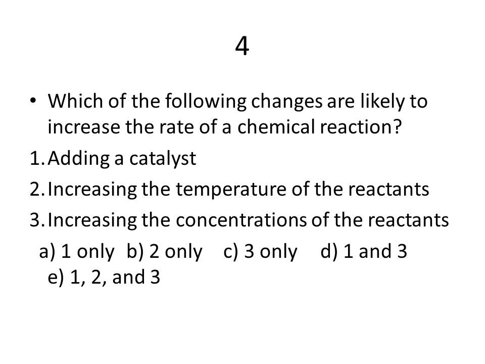 4 Which of the following changes are likely to increase the rate of a chemical reaction 1. Adding a catalyst.