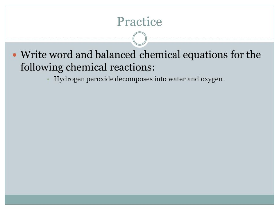 Practice Write word and balanced chemical equations for the following chemical reactions: Hydrogen peroxide decomposes into water and oxygen.