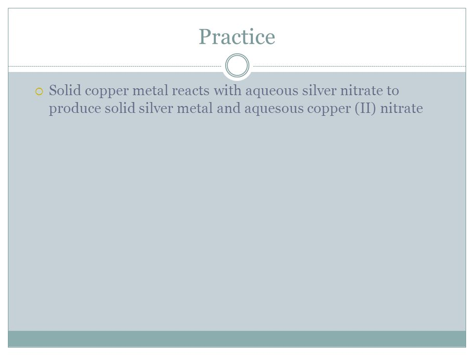 Practice Solid copper metal reacts with aqueous silver nitrate to produce solid silver metal and aquesous copper (II) nitrate.