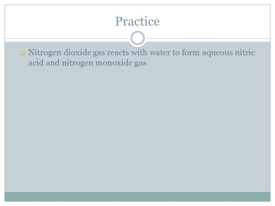 Practice Nitrogen dioxide gas reacts with water to form aqueous nitric acid and nitrogen monoxide gas.