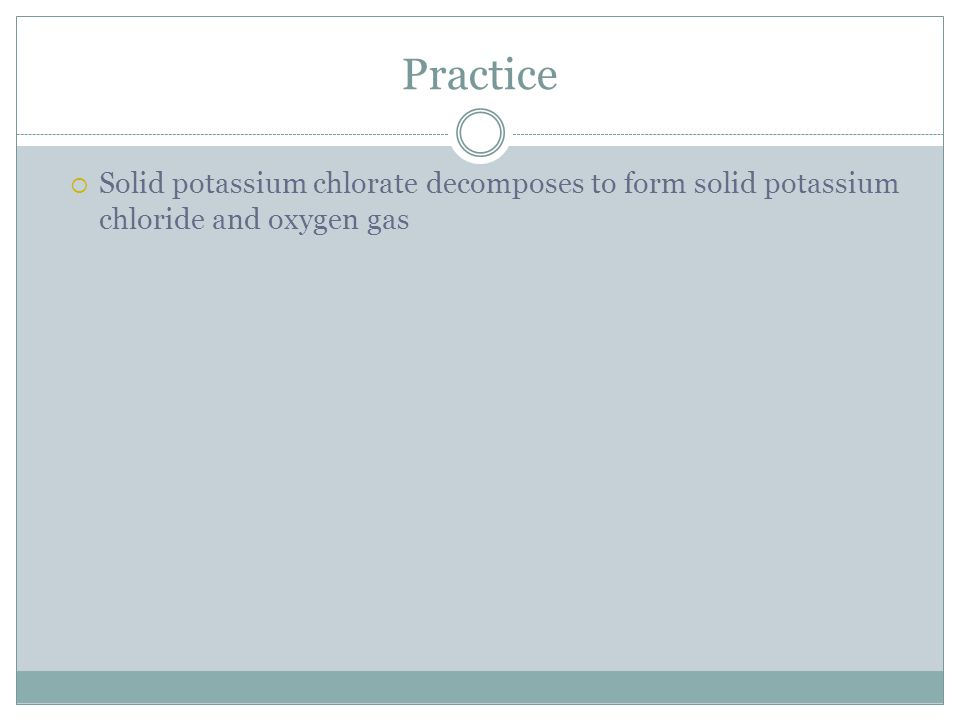Practice Solid potassium chlorate decomposes to form solid potassium chloride and oxygen gas